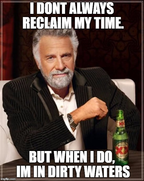 The Most Interesting Man In The World Meme | I DONT ALWAYS RECLAIM MY TIME. BUT WHEN I DO, IM IN DIRTY WATERS | image tagged in memes,the most interesting man in the world | made w/ Imgflip meme maker