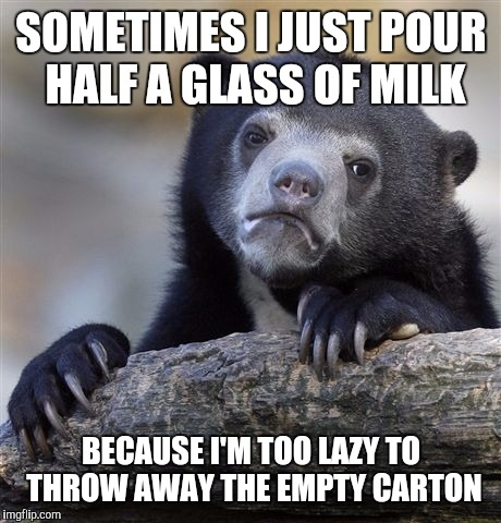 Especially since you have to fold the carton and stuff... | SOMETIMES I JUST POUR HALF A GLASS OF MILK BECAUSE I'M TOO LAZY TO THROW AWAY THE EMPTY CARTON | image tagged in memes,confession bear | made w/ Imgflip meme maker