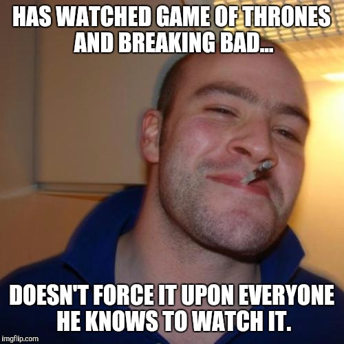 Good fanboy Greg | HAS WATCHED GAME OF THRONES AND BREAKING BAD... DOESN'T FORCE IT UPON EVERYONE HE KNOWS TO WATCH IT. | image tagged in memes,good guy greg,breaking bad,game of thrones,tv show | made w/ Imgflip meme maker