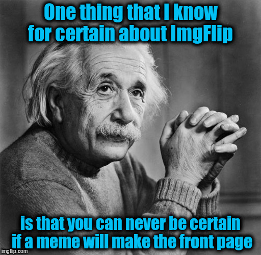You can never be certain if a meme will make the front page | One thing that I know for certain about ImgFlip is that you can never be certain if a meme will make the front page | image tagged in memes,einstein,front page,frontpage,imgflip | made w/ Imgflip meme maker