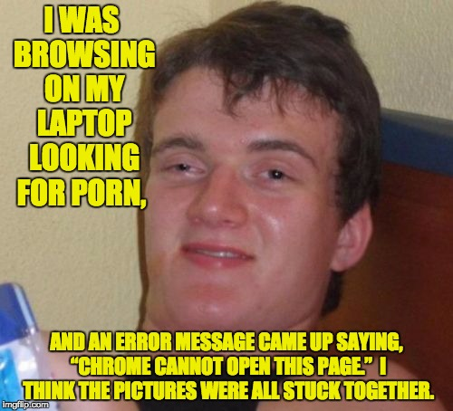 "10 Guy Meme | I WAS BROWSING ON MY LAPTOP LOOKING FOR PORN, AND AN ERROR MESSAGE CAME UP SAYING, ""CHROME CANNOT OPEN THIS PAGE.""  I THINK THE PICTURES WER 