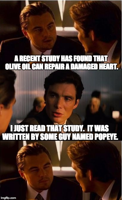 Inception Meme | A RECENT STUDY HAS FOUND THAT OLIVE OIL CAN REPAIR A DAMAGED HEART. I JUST READ THAT STUDY.  IT WAS WRITTEN BY SOME GUY NAMED POPEYE. | image tagged in memes,inception | made w/ Imgflip meme maker