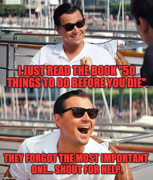 "Leonardo Dicaprio Wolf Of Wall Street Meme | I JUST READ THE BOOK ""50 THINGS TO DO BEFORE YOU DIE"". THEY FORGOT THE MOST IMPORTANT ONE... SHOUT FOR HELP. 