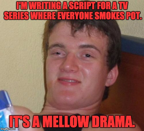10 Guy Meme | I'M WRITING A SCRIPT FOR A TV SERIES WHERE EVERYONE SMOKES POT. IT'S A MELLOW DRAMA. | image tagged in memes,10 guy | made w/ Imgflip meme maker