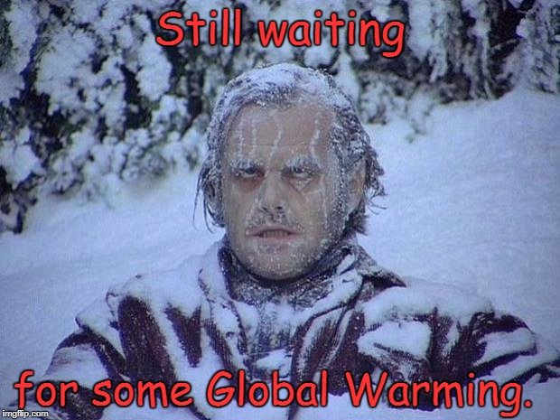 Jack Nicholson The Shining Snow Meme | Still waiting for some Global Warming. | image tagged in memes,jack nicholson the shining snow,global warming | made w/ Imgflip meme maker
