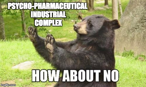How About No Bear | PSYCHO-PHARMACEUTICAL INDUSTRIAL COMPLEX | image tagged in memes,how about no bear | made w/ Imgflip meme maker