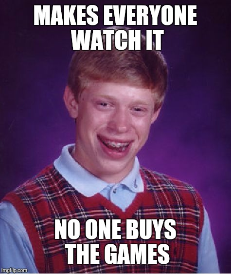 Bad Luck Brian Meme | MAKES EVERYONE WATCH IT NO ONE BUYS THE GAMES | image tagged in memes,bad luck brian | made w/ Imgflip meme maker