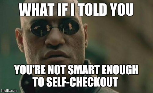 Matrix Morpheus Meme | WHAT IF I TOLD YOU YOU'RE NOT SMART ENOUGH TO SELF-CHECKOUT | image tagged in memes,matrix morpheus | made w/ Imgflip meme maker