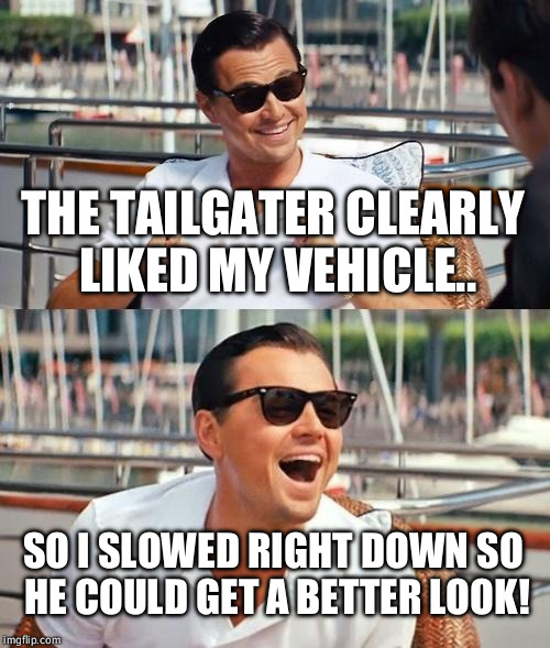 Leonardo Dicaprio Wolf Of Wall Street Meme | THE TAILGATER CLEARLY LIKED MY VEHICLE.. SO I SLOWED RIGHT DOWN SO HE COULD GET A BETTER LOOK! | image tagged in memes,leonardo dicaprio wolf of wall street | made w/ Imgflip meme maker