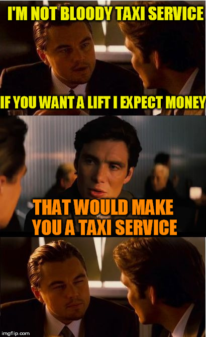 Inception Meme | I'M NOT BLOODY TAXI SERVICE THAT WOULD MAKE YOU A TAXI SERVICE IF YOU WANT A LIFT I EXPECT MONEY | image tagged in memes,inception | made w/ Imgflip meme maker