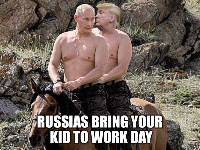 Putin Trump on Horse | RUSSIAS BRING YOUR KID TO WORK DAY | image tagged in putin trump on horse | made w/ Imgflip meme maker