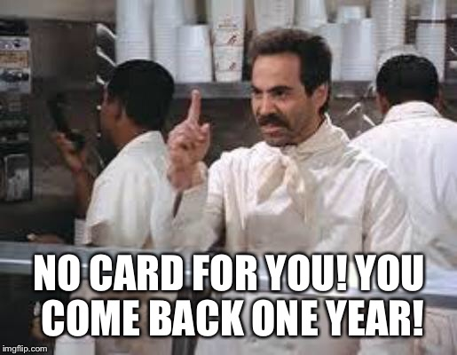 No soup |  NO CARD FOR YOU! YOU COME BACK ONE YEAR! | image tagged in no soup | made w/ Imgflip meme maker