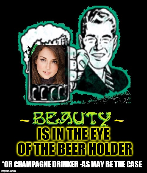Have a Swig. It makes Girls More Beautiful. | *OR CHAMPAGNE DRINKER -AS MAY BE THE CASE IS IN THE EYE OF THE BEER HOLDER | image tagged in vince vance,milana vayntrub,beauty is in the eye of the beholder,nice mug,beer | made w/ Imgflip meme maker