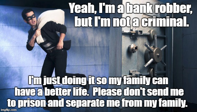 It's not fair! | Yeah, I'm a bank robber, but I'm not a criminal. I'm just doing it so my family can have a better life.  Please don't send me to prison and  | image tagged in criminal,illegal | made w/ Imgflip meme maker
