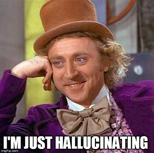 I'M JUST HALLUCINATING | image tagged in memes,creepy condescending wonka | made w/ Imgflip meme maker