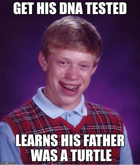 Bad Luck Brian Meme | GET HIS DNA TESTED LEARNS HIS FATHER WAS A TURTLE | image tagged in memes,bad luck brian | made w/ Imgflip meme maker