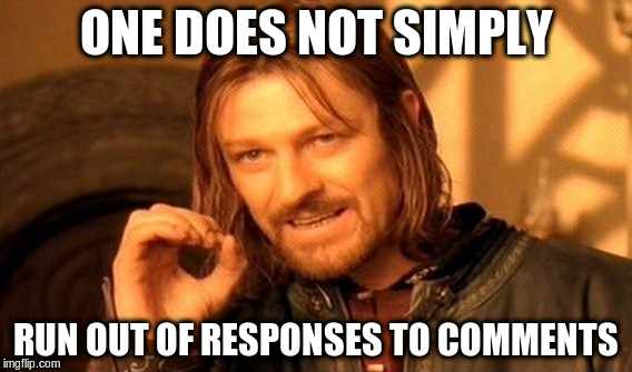 One Does Not Simply Meme | ONE DOES NOT SIMPLY RUN OUT OF RESPONSES TO COMMENTS | image tagged in memes,one does not simply | made w/ Imgflip meme maker