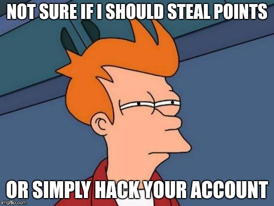 Futurama Fry Meme | NOT SURE IF I SHOULD STEAL POINTS OR SIMPLY HACK YOUR ACCOUNT | image tagged in memes,futurama fry | made w/ Imgflip meme maker