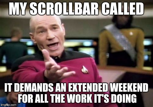 Picard Wtf Meme | MY SCROLLBAR CALLED IT DEMANDS AN EXTENDED WEEKEND FOR ALL THE WORK IT'S DOING | image tagged in memes,picard wtf | made w/ Imgflip meme maker