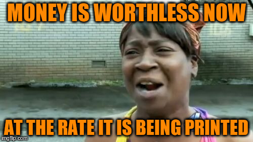 Aint Nobody Got Time For That Meme | MONEY IS WORTHLESS NOW AT THE RATE IT IS BEING PRINTED | image tagged in memes,aint nobody got time for that | made w/ Imgflip meme maker