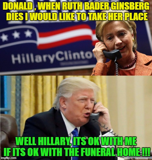 The Phone call that was never leaked before now.... | DONALD , WHEN RUTH BADER GINSBERG DIES I WOULD LIKE TO TAKE HER PLACE WELL HILLARY, ITS OK WITH ME IF ITS OK WITH THE FUNERAL HOME !!! | image tagged in donald trump,hillary clinton,leaks | made w/ Imgflip meme maker