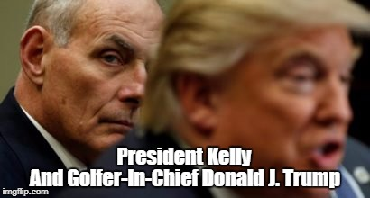 President Kelly And Golfer-In-Chief Donald J. Trump | made w/ Imgflip meme maker