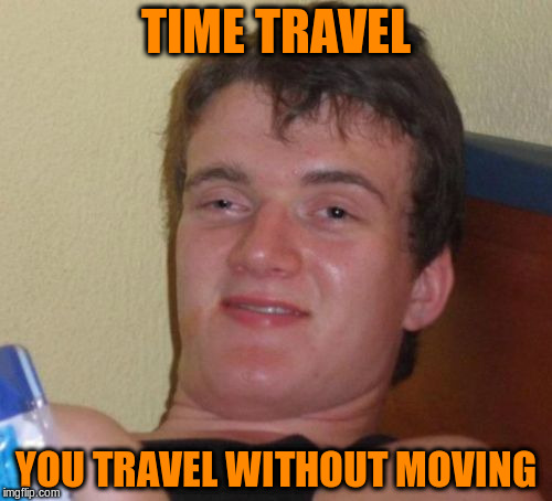 10 Guy Meme | TIME TRAVEL YOU TRAVEL WITHOUT MOVING | image tagged in memes,10 guy | made w/ Imgflip meme maker