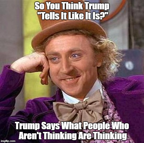 "Creepy Condescending Wonka Meme | So You Think Trump ""Tells It Like It Is?"" Trump Says What People Who Aren't Thinking Are Thinking 