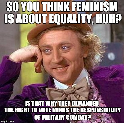 Creepy Condescending Wonka Meme | SO YOU THINK FEMINISM IS ABOUT EQUALITY, HUH? IS THAT WHY THEY DEMANDED THE RIGHT TO VOTE MINUS THE RESPONSIBILITY OF MILITARY COMBAT? | image tagged in memes,creepy condescending wonka | made w/ Imgflip meme maker