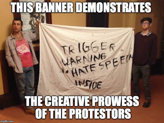 Trigger Warning Protesters | THIS BANNER DEMONSTRATES THE CREATIVE PROWESS OF THE PROTESTORS | image tagged in sjw,memes | made w/ Imgflip meme maker