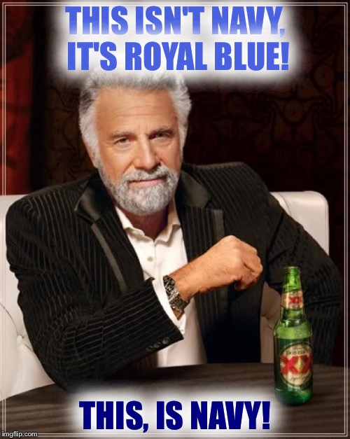 The Most Interesting Man In The World Meme | THIS ISN'T NAVY, IT'S ROYAL BLUE! THIS, IS NAVY! | image tagged in memes,the most interesting man in the world | made w/ Imgflip meme maker