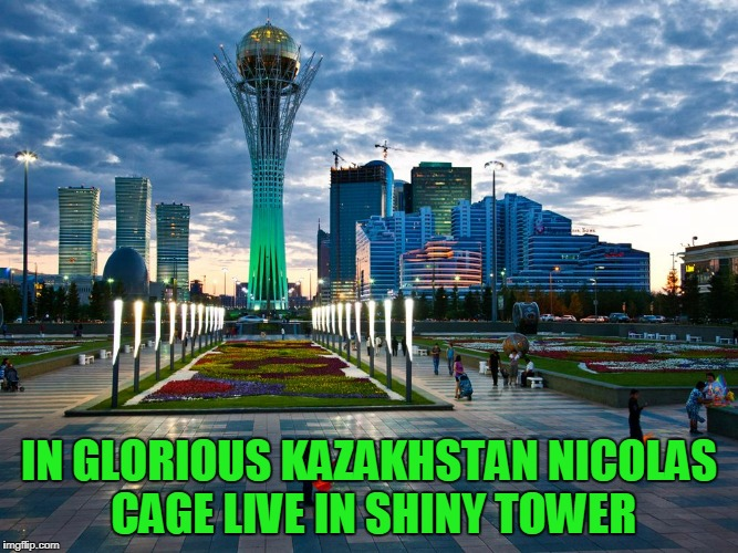 IN GLORIOUS KAZAKHSTAN NICOLAS CAGE LIVE IN SHINY TOWER | made w/ Imgflip meme maker