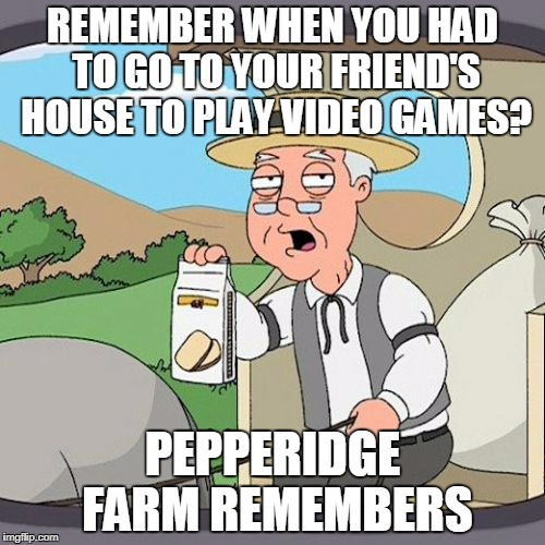 Pepperidge Farm Remembers Meme | REMEMBER WHEN YOU HAD TO GO TO YOUR FRIEND'S HOUSE TO PLAY VIDEO GAMES? PEPPERIDGE FARM REMEMBERS | image tagged in memes,pepperidge farm remembers | made w/ Imgflip meme maker
