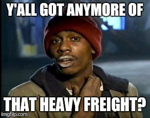 Y'all Got Any More Of That Meme | Y'ALL GOT ANYMORE OF THAT HEAVY FREIGHT? | image tagged in memes,yall got any more of | made w/ Imgflip meme maker