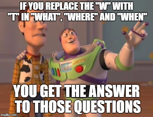 "Think about it for a minute... | IF YOU REPLACE THE ""W"" WITH ""T"" IN ""WHAT"", ""WHERE"" AND ""WHEN"" YOU GET THE ANSWER TO THOSE QUESTIONS 