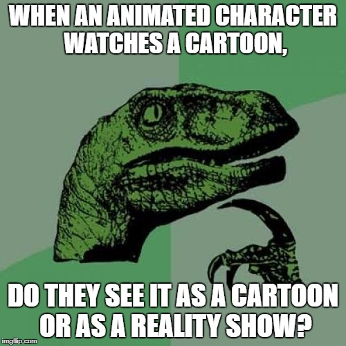 Philosoraptor Meme | WHEN AN ANIMATED CHARACTER WATCHES A CARTOON, DO THEY SEE IT AS A CARTOON OR AS A REALITY SHOW? | image tagged in memes,philosoraptor | made w/ Imgflip meme maker