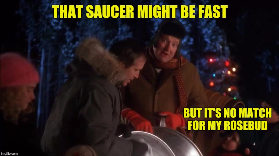 THAT SAUCER MIGHT BE FAST BUT IT'S NO MATCH FOR MY ROSEBUD | made w/ Imgflip meme maker