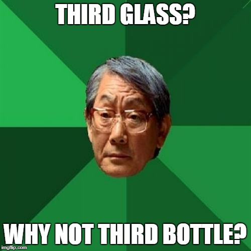 THIRD GLASS? WHY NOT THIRD BOTTLE? | made w/ Imgflip meme maker