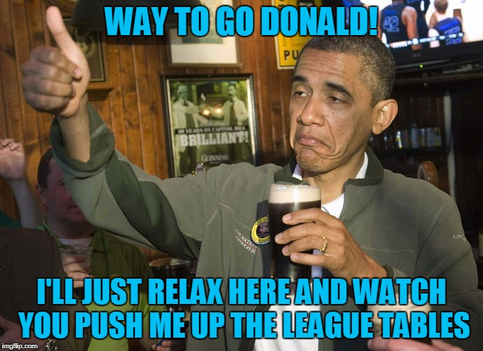 WAY TO GO DONALD! I'LL JUST RELAX HERE AND WATCH YOU PUSH ME UP THE LEAGUE TABLES | made w/ Imgflip meme maker