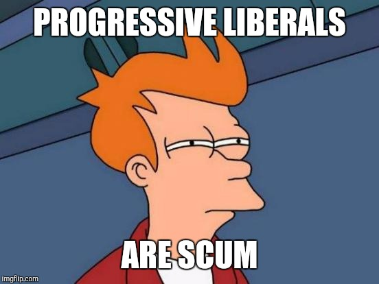 Futurama Fry Meme | PROGRESSIVE LIBERALS ARE SCUM | image tagged in memes,futurama fry | made w/ Imgflip meme maker