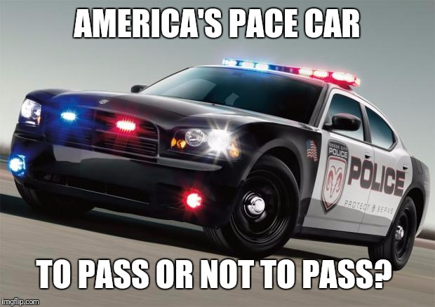 AMERICA'S PACE CAR TO PASS OR NOT TO PASS? | image tagged in police car | made w/ Imgflip meme maker