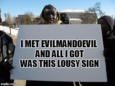 I MET EVILMANDOEVIL AND ALL I GOT WAS THIS LOUSY SIGN | made w/ Imgflip meme maker
