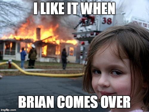 Disaster Girl Meme | I LIKE IT WHEN BRIAN COMES OVER | image tagged in memes,disaster girl | made w/ Imgflip meme maker