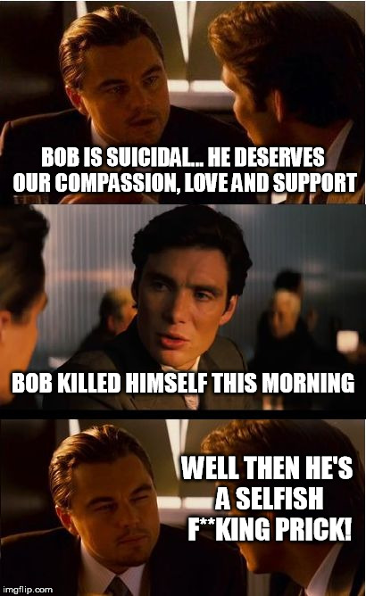 Inception Meme | BOB IS SUICIDAL... HE DESERVES OUR COMPASSION, LOVE AND SUPPORT BOB KILLED HIMSELF THIS MORNING WELL THEN HE'S A SELFISH F**KING PRICK! | image tagged in memes,inception | made w/ Imgflip meme maker