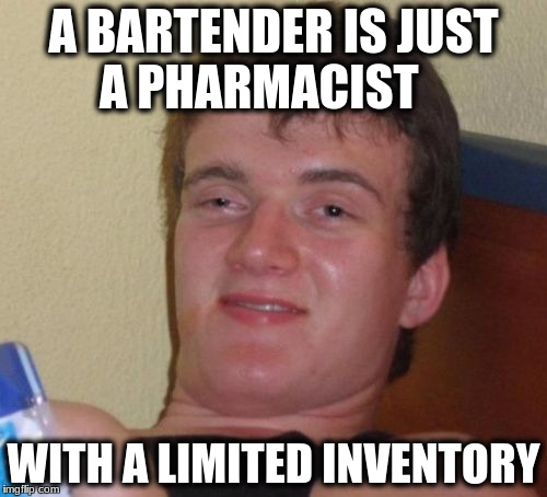 10 Guy Meme | A BARTENDER IS JUST A PHARMACIST WITH A LIMITED INVENTORY | image tagged in memes,10 guy | made w/ Imgflip meme maker