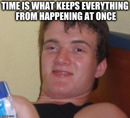 10 Guy Meme | TIME IS WHAT KEEPS EVERYTHING FROM HAPPENING AT ONCE | image tagged in memes,10 guy | made w/ Imgflip meme maker