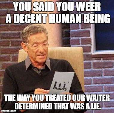 Maury Lie Detector Meme | YOU SAID YOU WEER A DECENT HUMAN BEING THE WAY YOU TREATED OUR WAITER DETERMINED THAT WAS A LIE. | image tagged in memes,maury lie detector | made w/ Imgflip meme maker