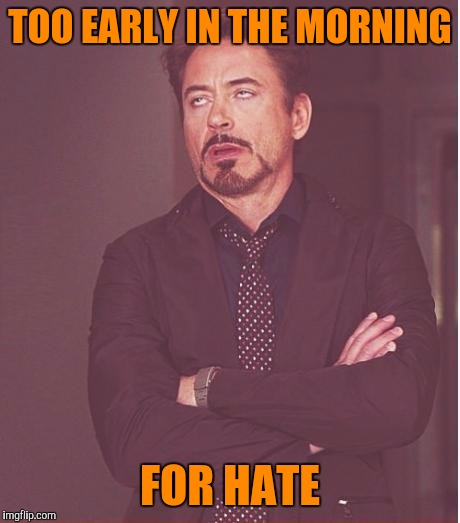 Face You Make Robert Downey Jr Meme | TOO EARLY IN THE MORNING FOR HATE | image tagged in memes,face you make robert downey jr | made w/ Imgflip meme maker