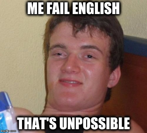 10 Guy Meme | ME FAIL ENGLISH THAT'S UNPOSSIBLE | image tagged in memes,10 guy | made w/ Imgflip meme maker