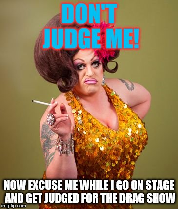 Judging me softly with his thong | DON'T JUDGE ME! NOW EXCUSE ME WHILE I GO ON STAGE AND GET JUDGED FOR THE DRAG SHOW | image tagged in drag queeny,judging,lgbtq,memes | made w/ Imgflip meme maker